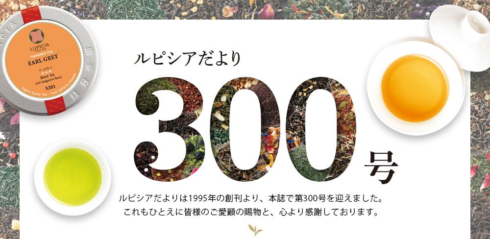 ルピシアだより300号 ルピシアだよりは1995年の創刊より、本誌で第300号を迎えました。これもひとえに皆様のご愛顧の賜物と、心より感謝しております。